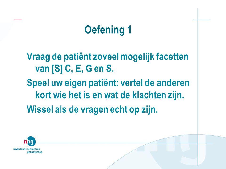 Oefening 1 Vraag de patiënt zoveel mogelijk facetten van [S] C, E, G en S.